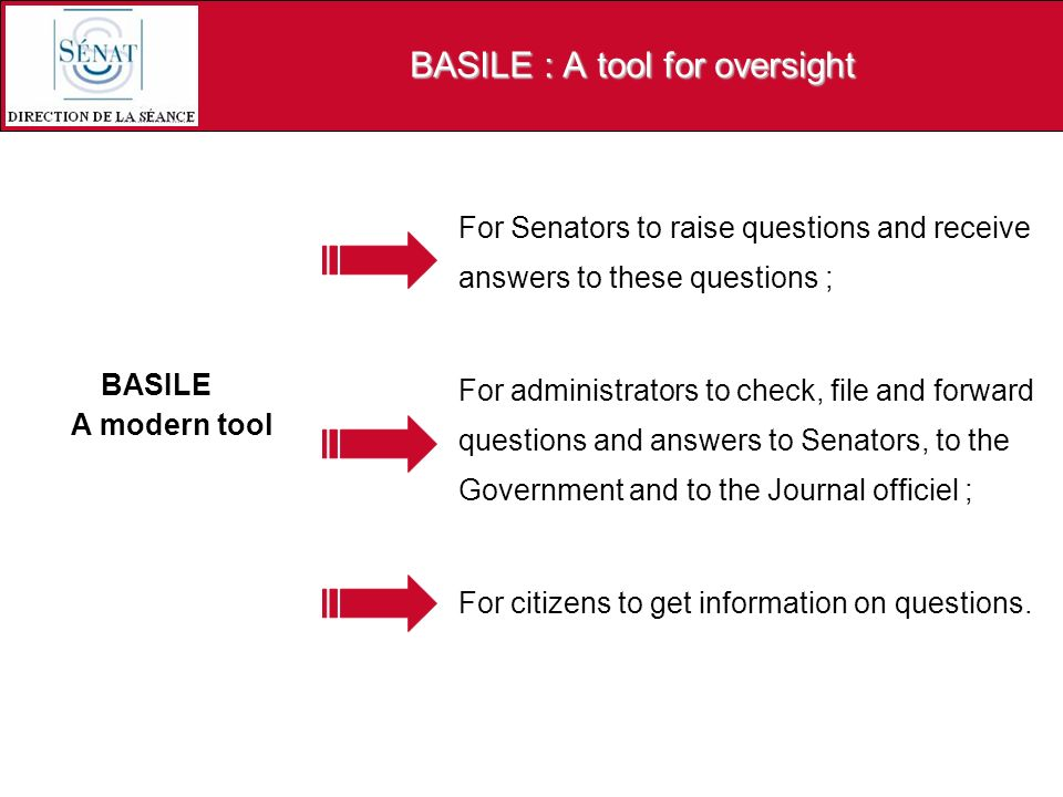 BASILE : A tool for oversight BASILE A modern tool For Senators to raise questions and receive answers to these questions ; For administrators to check, file and forward questions and answers to Senators, to the Government and to the Journal officiel ; For citizens to get information on questions.