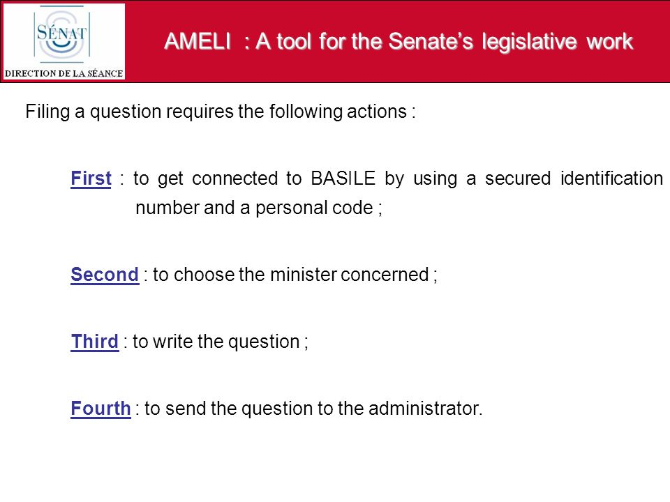 AMELI : A tool for the Senates legislative work Filing a question requires the following actions : First : to get connected to BASILE by using a secured identification number and a personal code ; Second : to choose the minister concerned ; Third : to write the question ; Fourth : to send the question to the administrator.