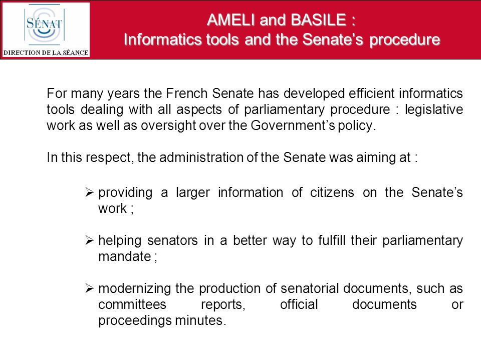 AMELI and BASILE : Informatics tools and the Senates procedure For many years the French Senate has developed efficient informatics tools dealing with all aspects of parliamentary procedure : legislative work as well as oversight over the Governments policy.