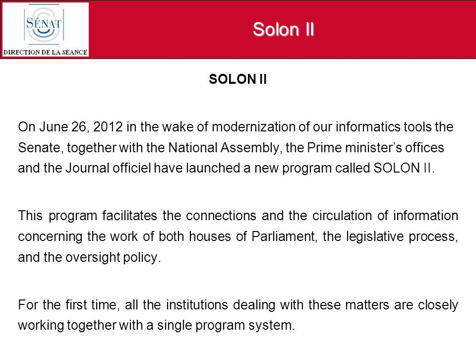 Solon II SOLON II On June 26, 2012 in the wake of modernization of our informatics tools the Senate, together with the National Assembly, the Prime ministers offices and the Journal officiel have launched a new program called SOLON II.