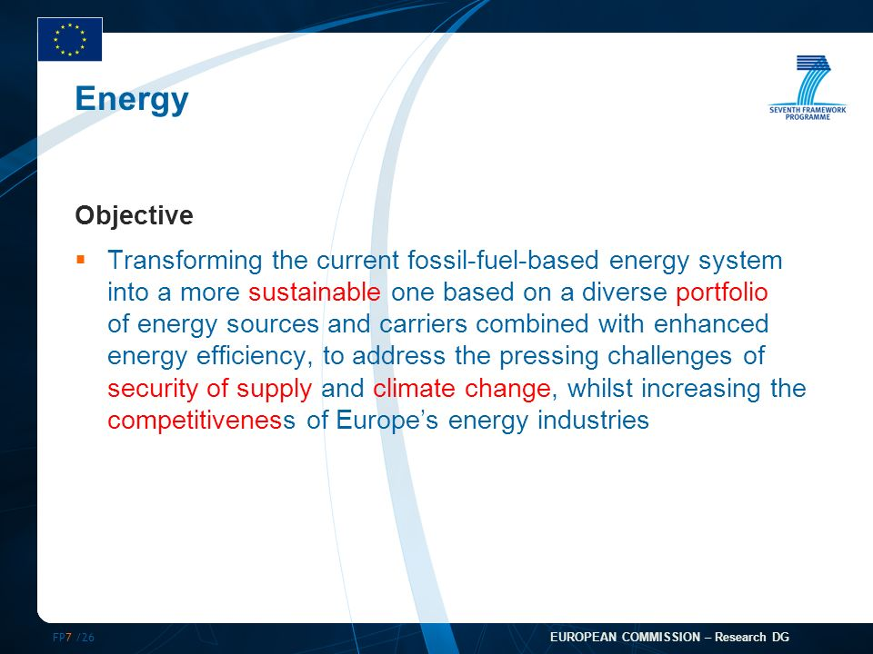 FP7 /26 EUROPEAN COMMISSION – Research DG Energy Objective Transforming the current fossil-fuel-based energy system into a more sustainable one based on a diverse portfolio of energy sources and carriers combined with enhanced energy efficiency, to address the pressing challenges of security of supply and climate change, whilst increasing the competitiveness of Europes energy industries