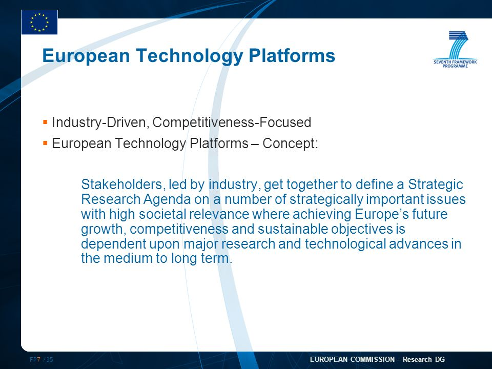 FP7 /35 EUROPEAN COMMISSION – Research DG European Technology Platforms Industry-Driven, Competitiveness-Focused European Technology Platforms – Concept: Stakeholders, led by industry, get together to define a Strategic Research Agenda on a number of strategically important issues with high societal relevance where achieving Europes future growth, competitiveness and sustainable objectives is dependent upon major research and technological advances in the medium to long term.