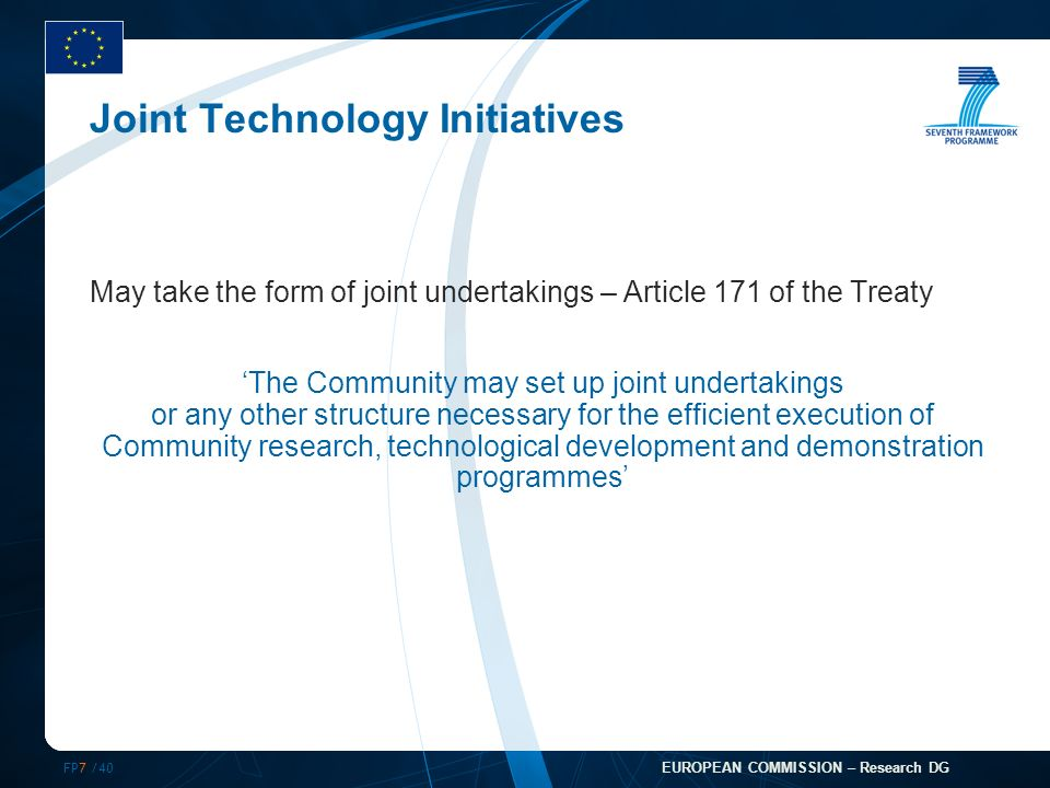 FP7 /40 EUROPEAN COMMISSION – Research DG Joint Technology Initiatives May take the form of joint undertakings – Article 171 of the Treaty The Community may set up joint undertakings or any other structure necessary for the efficient execution of Community research, technological development and demonstration programmes