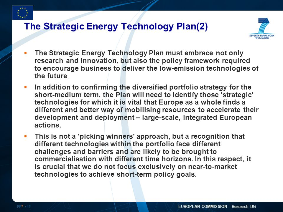 FP7 /47 EUROPEAN COMMISSION – Research DG The Strategic Energy Technology Plan(2) The Strategic Energy Technology Plan must embrace not only research and innovation, but also the policy framework required to encourage business to deliver the low-emission technologies of the future.