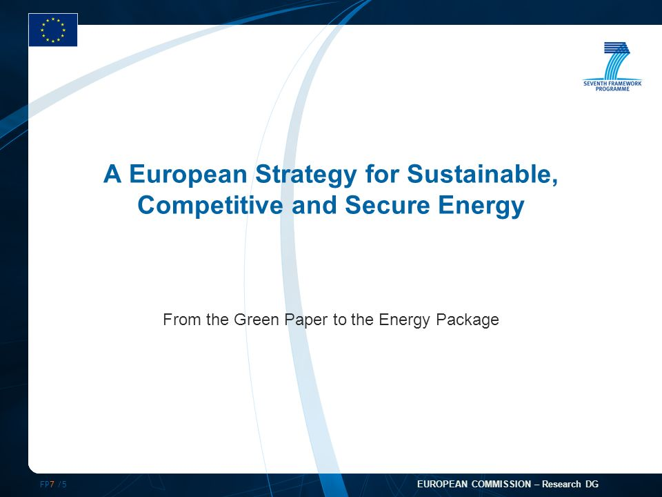 FP7 /5 EUROPEAN COMMISSION – Research DG A European Strategy for Sustainable, Competitive and Secure Energy From the Green Paper to the Energy Package