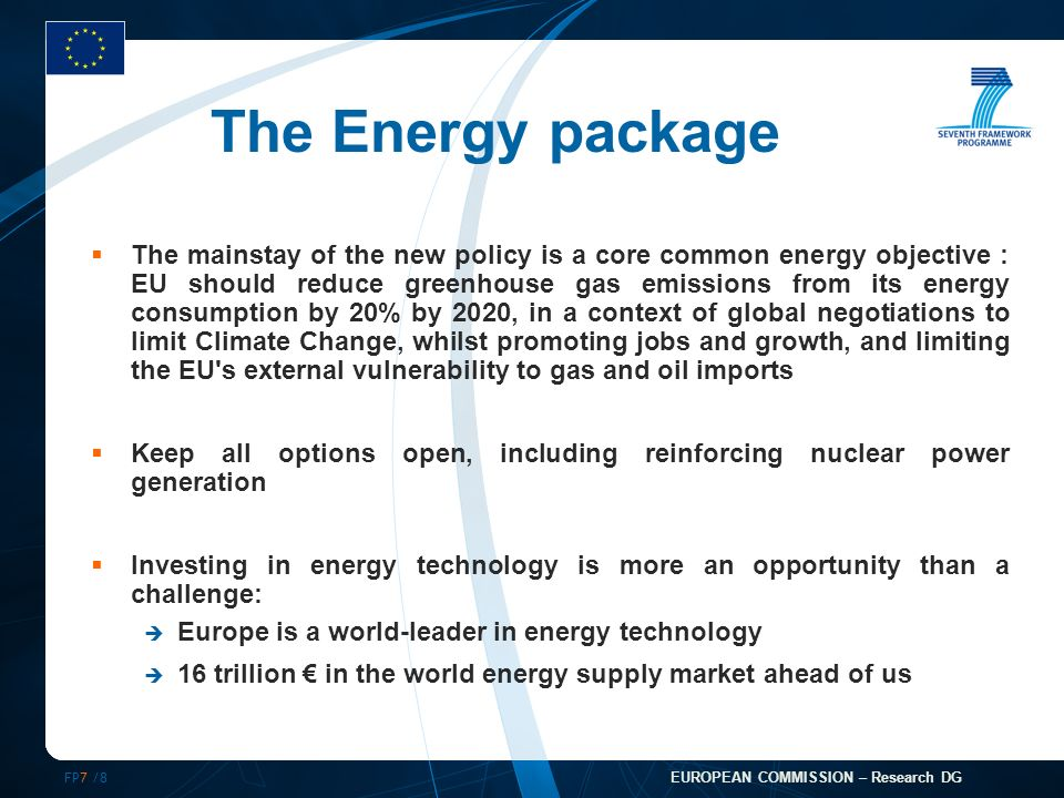 FP7 /8 EUROPEAN COMMISSION – Research DG The Energy package The mainstay of the new policy is a core common energy objective : EU should reduce greenhouse gas emissions from its energy consumption by 20% by 2020, in a context of global negotiations to limit Climate Change, whilst promoting jobs and growth, and limiting the EU s external vulnerability to gas and oil imports Keep all options open, including reinforcing nuclear power generation Investing in energy technology is more an opportunity than a challenge: Europe is a world-leader in energy technology 16 trillion in the world energy supply market ahead of us