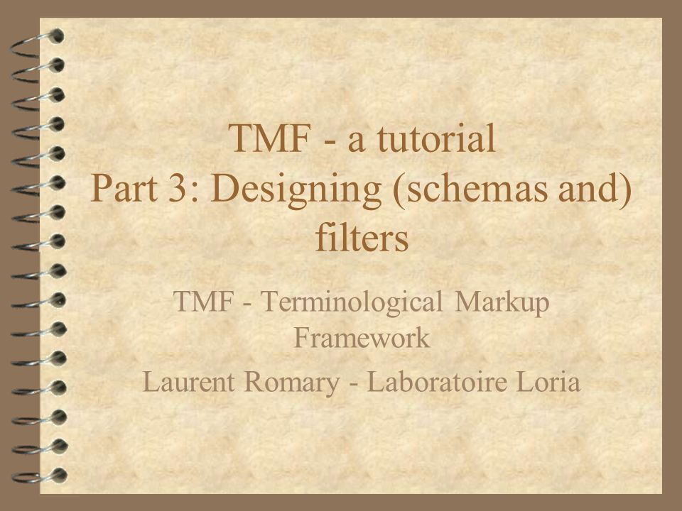 TMF - a tutorial Part 3: Designing (schemas and) filters TMF - Terminological Markup Framework Laurent Romary - Laboratoire Loria