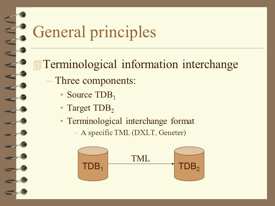General principles 4 Terminological information interchange –Three components: Source TDB 1 Target TDB 2 Terminological interchange format –A specific TML (DXLT, Geneter) TDB 1 TDB 2 TML