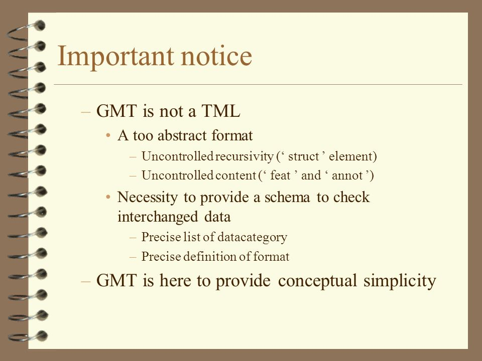 Important notice –GMT is not a TML A too abstract format –Uncontrolled recursivity ( struct element) –Uncontrolled content ( feat and annot ) Necessity to provide a schema to check interchanged data –Precise list of datacategory –Precise definition of format –GMT is here to provide conceptual simplicity