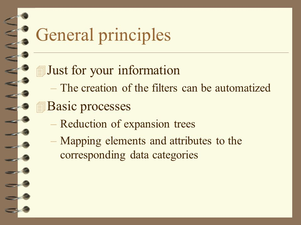 General principles 4 Just for your information –The creation of the filters can be automatized 4 Basic processes –Reduction of expansion trees –Mapping elements and attributes to the corresponding data categories