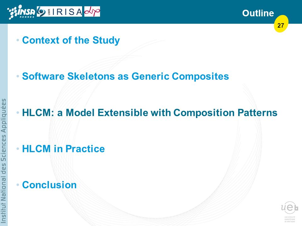 27 Outline Context of the Study Software Skeletons as Generic Composites HLCM: a Model Extensible with Composition Patterns HLCM in Practice Conclusion