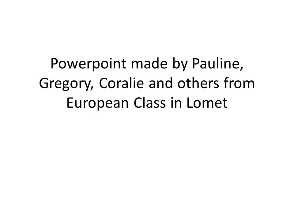 Powerpoint made by Pauline, Gregory, Coralie and others from European Class in Lomet