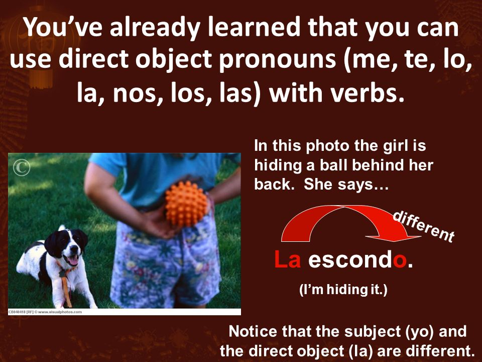Youve already learned that you can use direct object pronouns (me, te, lo, la, nos, los, las) with verbs.