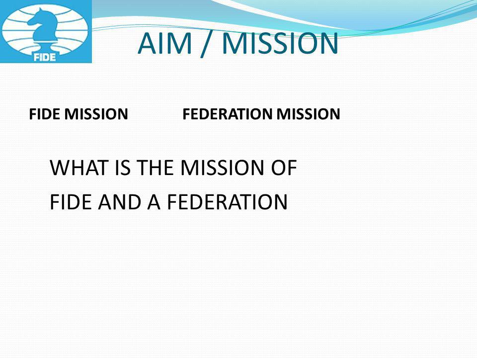 AIM / MISSION FIDE MISSION FEDERATION MISSION WHAT IS THE MISSION OF FIDE AND A FEDERATION