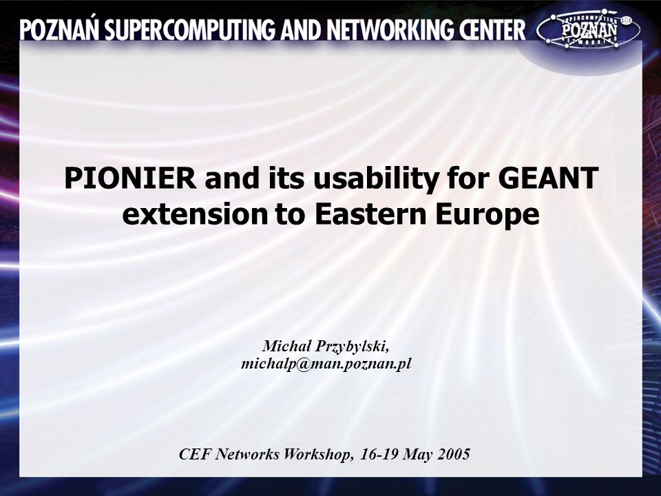PIONIER and its usability for GEANT extension to Eastern Europe Michał Przybylski, michalp@man.poznan.pl CEF Networks Workshop, 16-19 May 2005