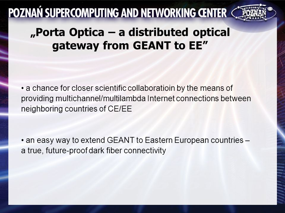 Porta Optica – a distributed optical gateway from GEANT to EE a chance for closer scientific collaboratioin by the means of providing multichannel/multilambda Internet connections between neighboring countries of CE/EE an easy way to extend GEANT to Eastern European countries – a true, future-proof dark fiber connectivity