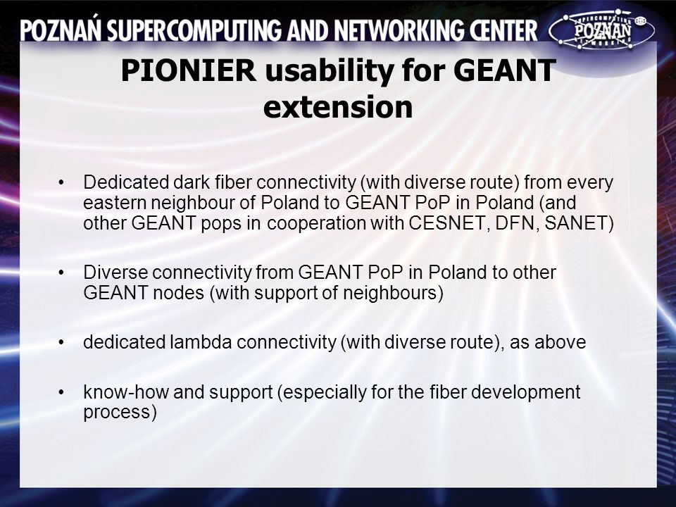 PIONIER usability for GEANT extension Dedicated dark fiber connectivity (with diverse route) from every eastern neighbour of Poland to GEANT PoP in Poland (and other GEANT pops in cooperation with CESNET, DFN, SANET) Diverse connectivity from GEANT PoP in Poland to other GEANT nodes (with support of neighbours) dedicated lambda connectivity (with diverse route), as above know-how and support (especially for the fiber development process)