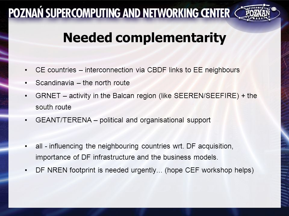 Needed complementarity CE countries – interconnection via CBDF links to EE neighbours Scandinavia – the north route GRNET – activity in the Balcan region (like SEEREN/SEEFIRE) + the south route GEANT/TERENA – political and organisational support all - influencing the neighbouring countries wrt.