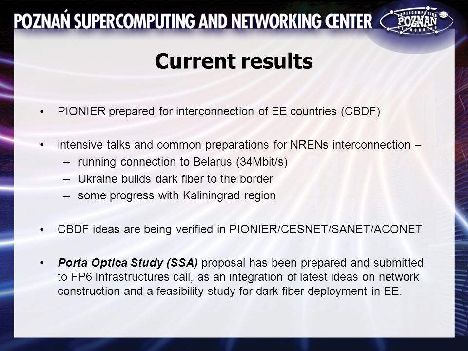 Current results PIONIER prepared for interconnection of EE countries (CBDF) intensive talks and common preparations for NRENs interconnection – –running connection to Belarus (34Mbit/s) –Ukraine builds dark fiber to the border –some progress with Kaliningrad region CBDF ideas are being verified in PIONIER/CESNET/SANET/ACONET Porta Optica Study (SSA) proposal has been prepared and submitted to FP6 Infrastructures call, as an integration of latest ideas on network construction and a feasibility study for dark fiber deployment in EE.