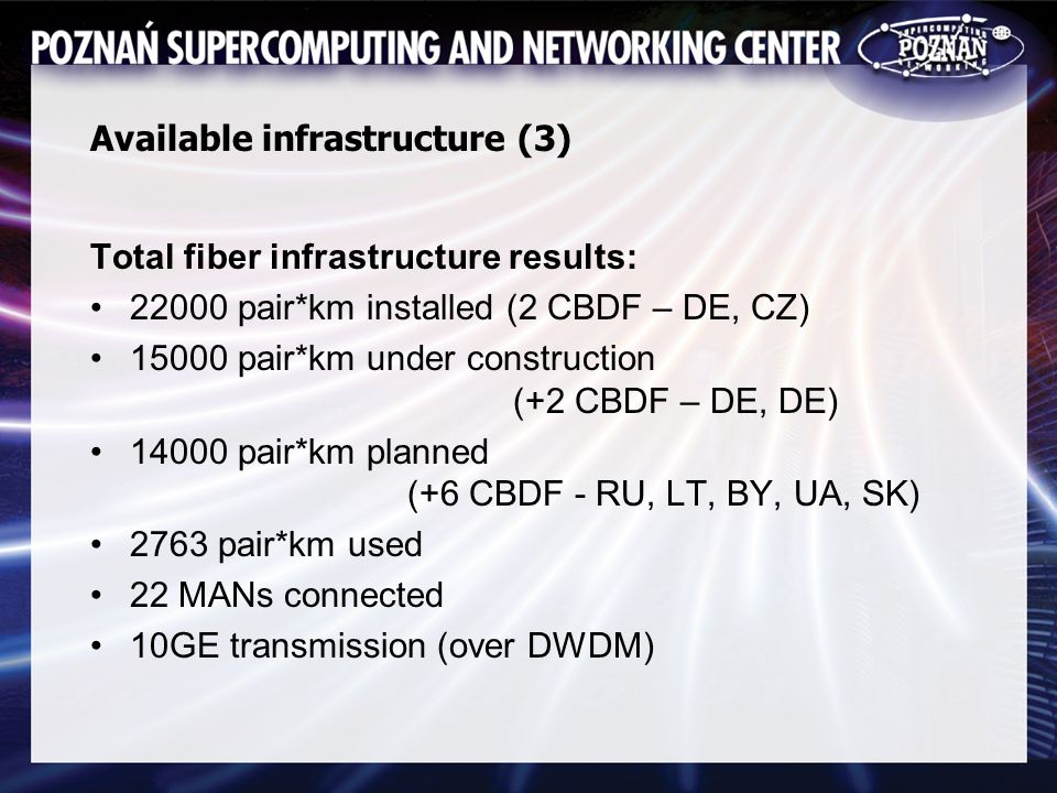 Available infrastructure (3) Total fiber infrastructure results: 22000 pair*km installed (2 CBDF – DE, CZ) 15000 pair*km under construction (+2 CBDF – DE, DE) 14000 pair*km planned (+6 CBDF - RU, LT, BY, UA, SK) 2763 pair*km used 22 MANs connected 10GE transmission (over DWDM)