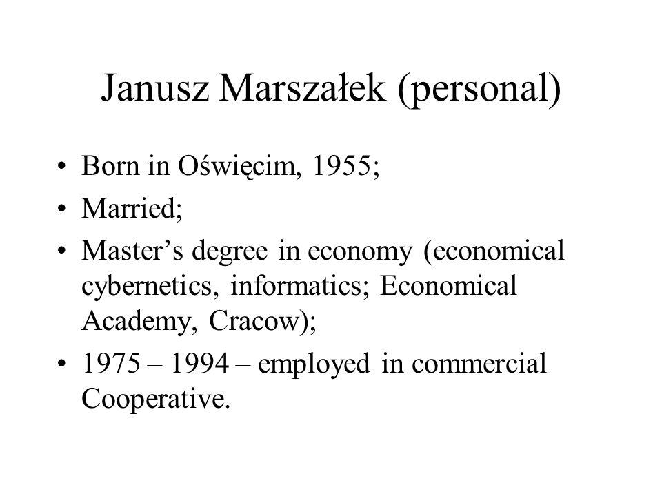 Janusz Marszałek (personal) Born in Oświęcim, 1955; Married; Masters degree in economy (economical cybernetics, informatics; Economical Academy, Cracow); 1975 – 1994 – employed in commercial Cooperative.