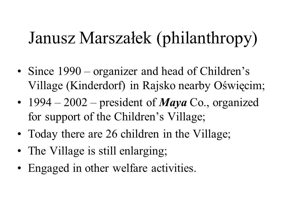 Janusz Marszałek (philanthropy) Since 1990 – organizer and head of Childrens Village (Kinderdorf) in Rajsko nearby Oświęcim; 1994 – 2002 – president of Maya Co., organized for support of the Childrens Village; Today there are 26 children in the Village; The Village is still enlarging; Engaged in other welfare activities.