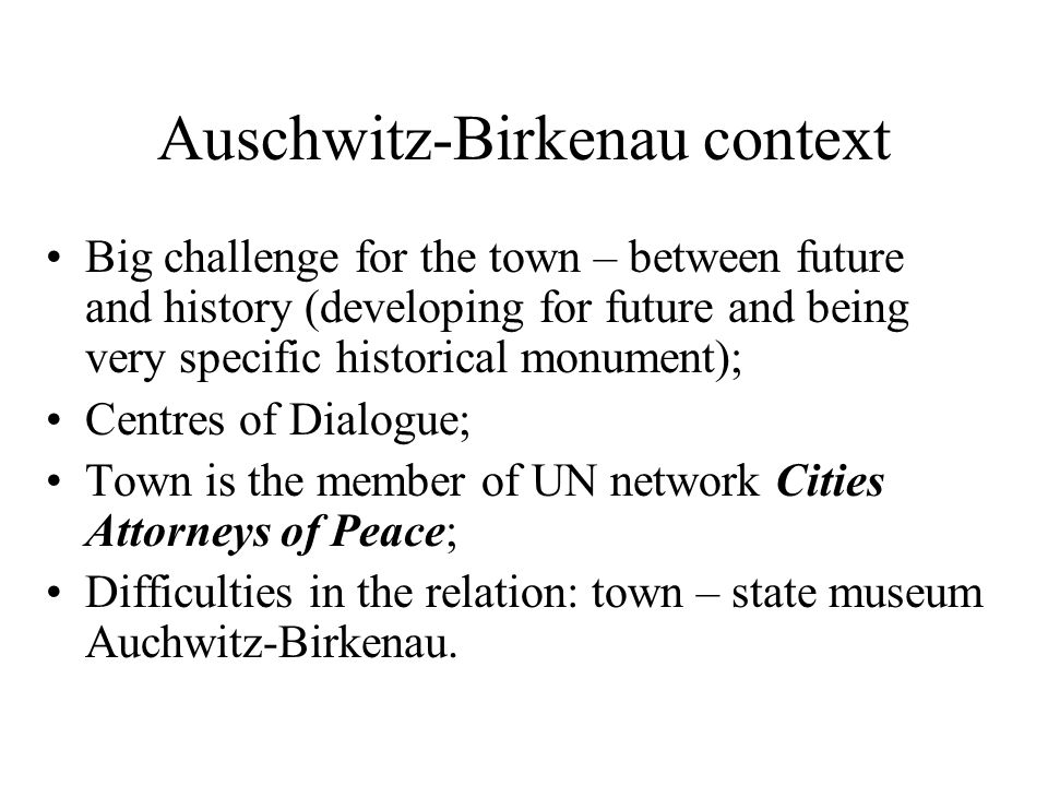 Auschwitz-Birkenau context Big challenge for the town – between future and history (developing for future and being very specific historical monument); Centres of Dialogue; Town is the member of UN network Cities Attorneys of Peace; Difficulties in the relation: town – state museum Auchwitz-Birkenau.