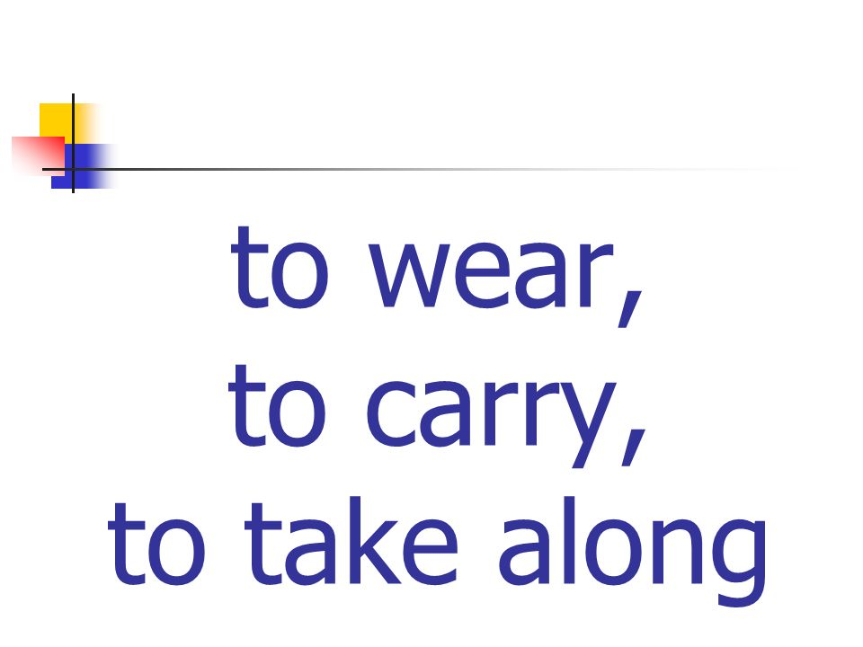 to wear, to carry, to take along