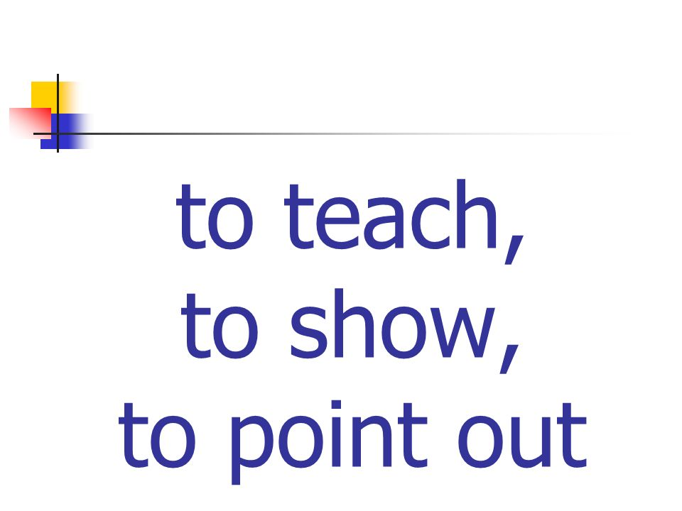 to teach, to show, to point out