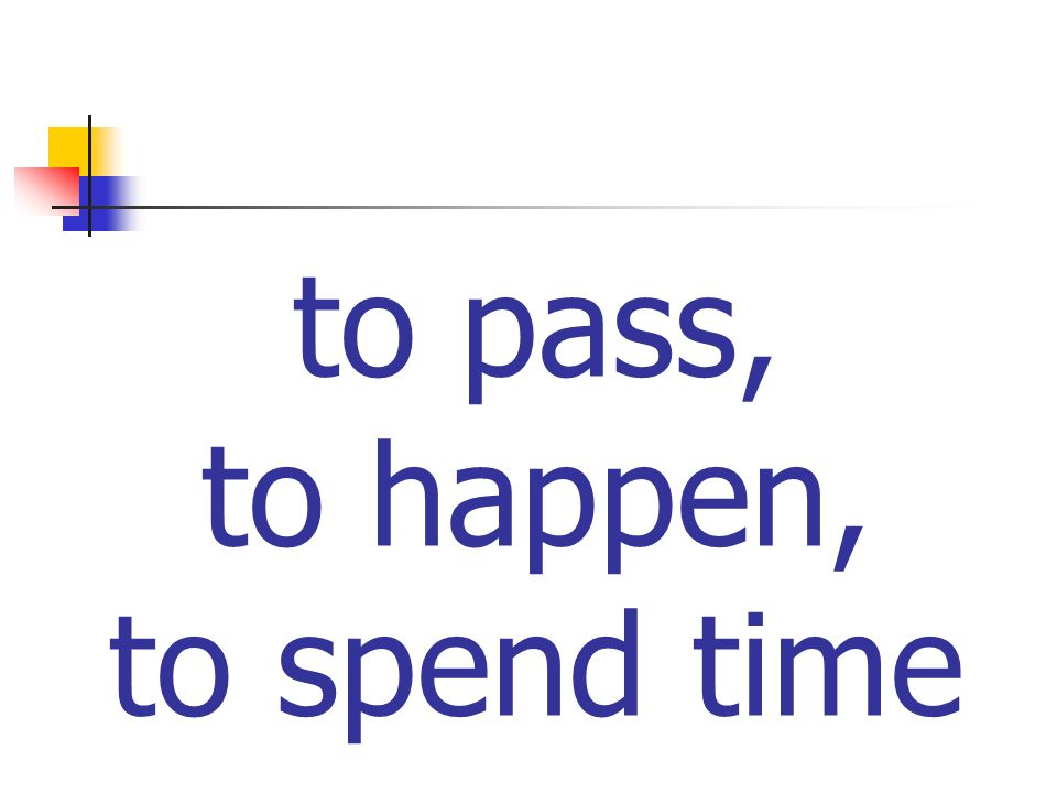 to pass, to happen, to spend time