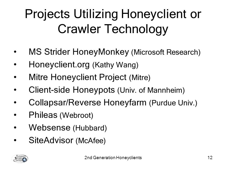 2nd Generation Honeyclients12 Projects Utilizing Honeyclient or Crawler Technology MS Strider HoneyMonkey (Microsoft Research) Honeyclient.org (Kathy Wang) Mitre Honeyclient Project (Mitre) Client-side Honeypots (Univ.