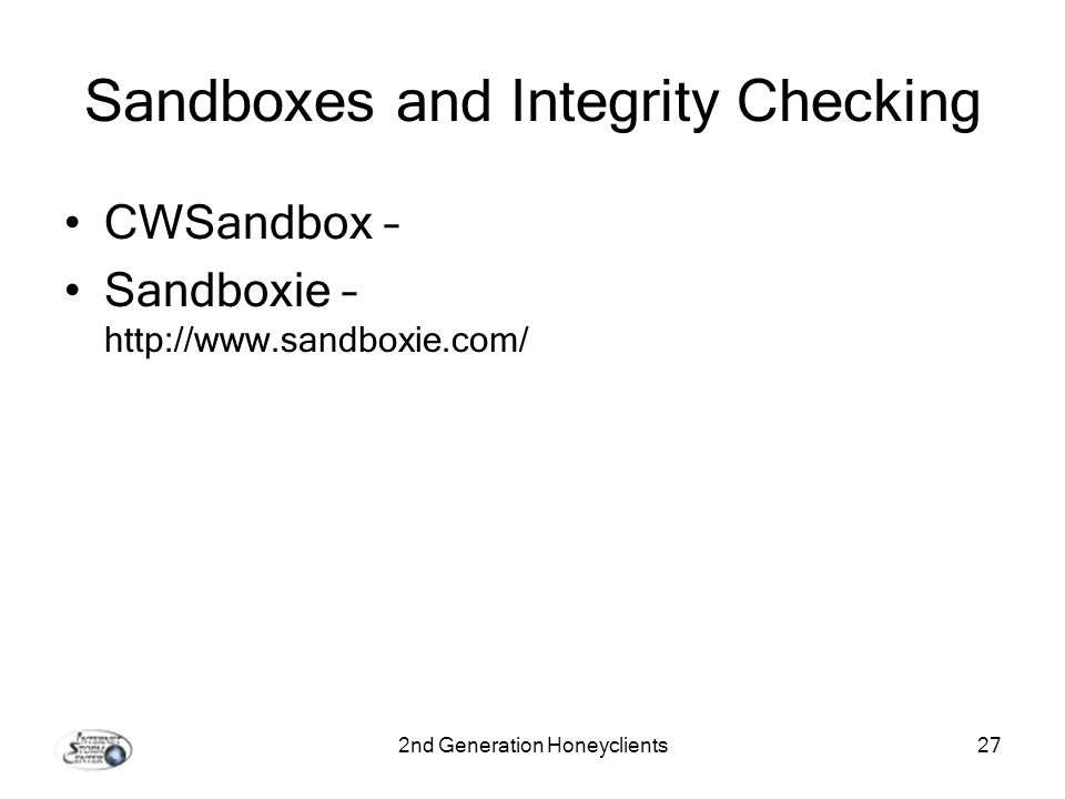 2nd Generation Honeyclients27 Sandboxes and Integrity Checking CWSandbox – Sandboxie – http://www.sandboxie.com/