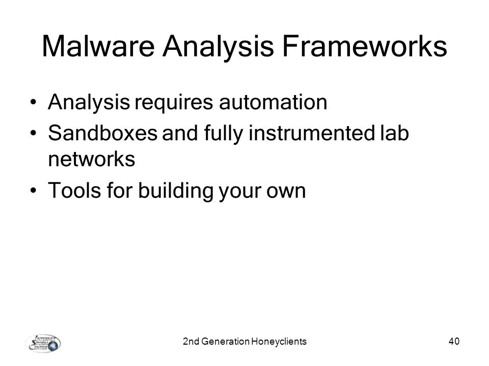 2nd Generation Honeyclients40 Malware Analysis Frameworks Analysis requires automation Sandboxes and fully instrumented lab networks Tools for building your own