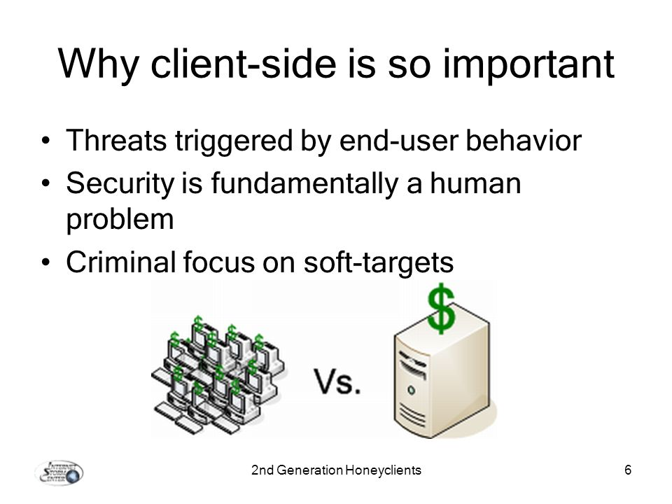 2nd Generation Honeyclients6 Why client-side is so important Threats triggered by end-user behavior Security is fundamentally a human problem Criminal focus on soft-targets