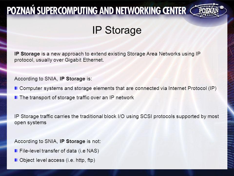 IP Storage IP Storage is a new approach to extend existing Storage Area Networks using IP protocol, usually over Gigabit Ethernet.