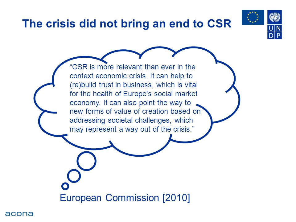 The crisis did not bring an end to CSR European Commission [2010] CSR is more relevant than ever in the context economic crisis.