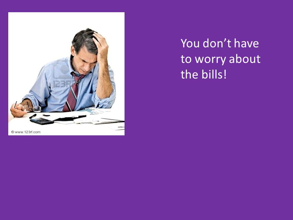 You dont have to worry about the bills!