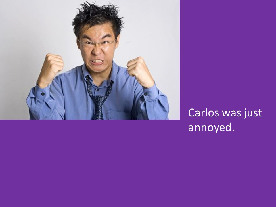 Carlos was just annoyed.