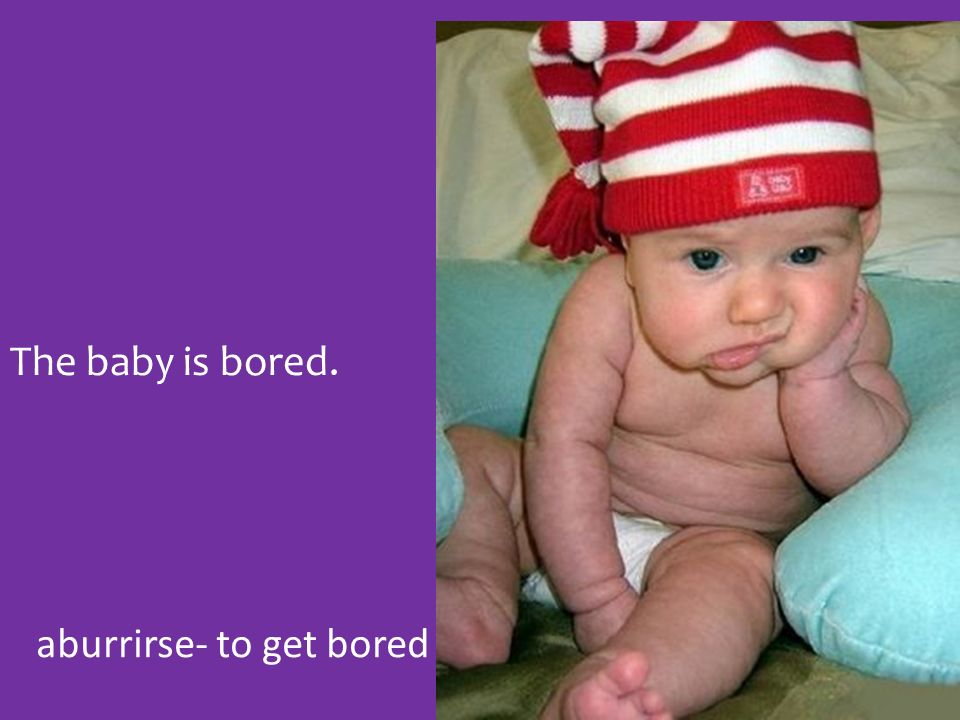 aburrirse- to get bored The baby is bored.