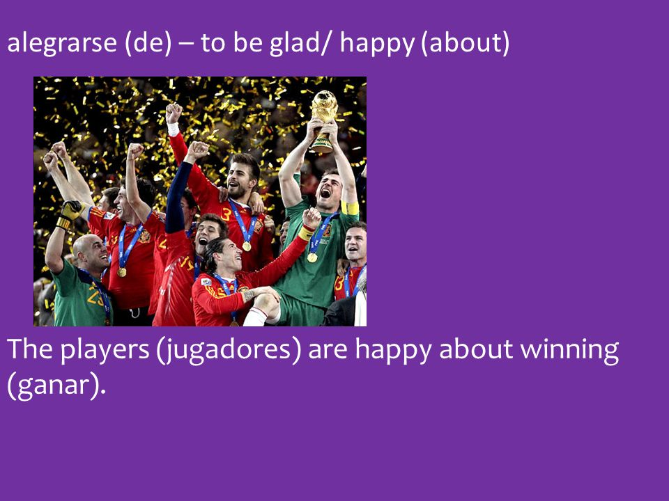 alegrarse (de) – to be glad/ happy (about) The players (jugadores) are happy about winning (ganar).