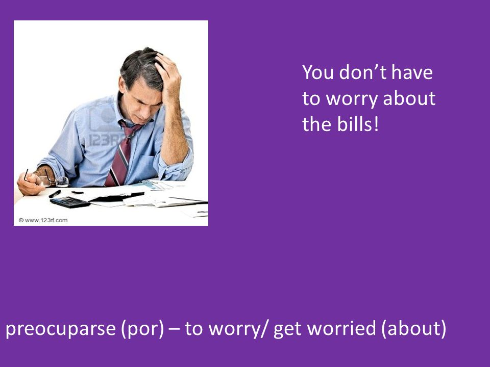 preocuparse (por) – to worry/ get worried (about) You dont have to worry about the bills!