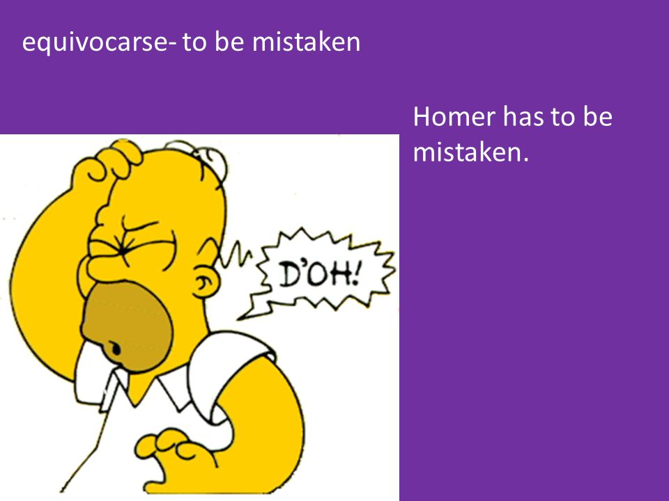 equivocarse- to be mistaken Homer has to be mistaken.