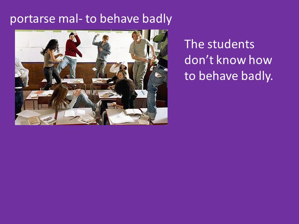 portarse mal- to behave badly The students dont know how to behave badly.