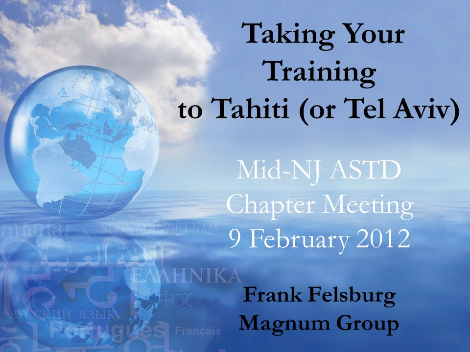 Taking Your Training to Tahiti (or Tel Aviv) Mid-NJ ASTD Chapter Meeting 9 February 2012 Frank Felsburg Magnum Group