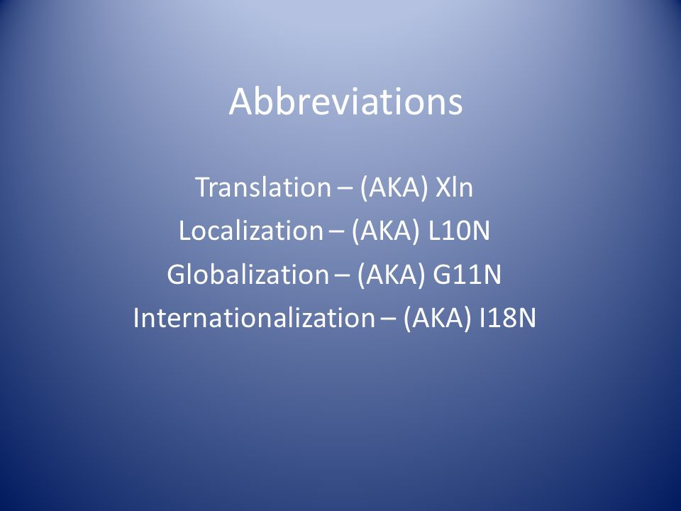 Abbreviations Translation – (AKA) Xln Localization – (AKA) L10N Globalization – (AKA) G11N Internationalization – (AKA) I18N