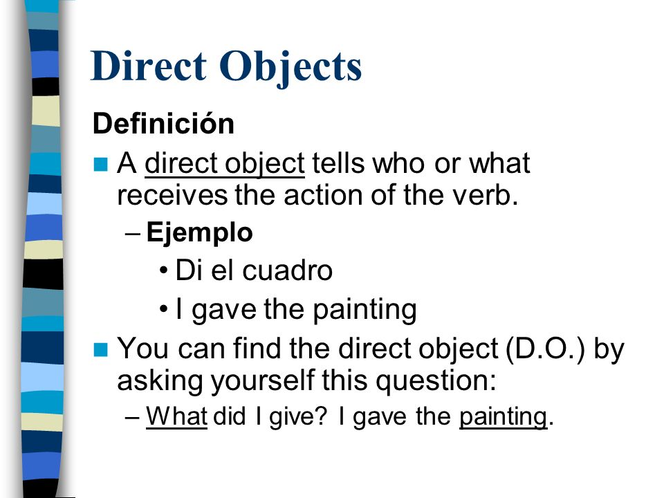 Direct Objects Definición A direct object tells who or what receives the action of the verb.