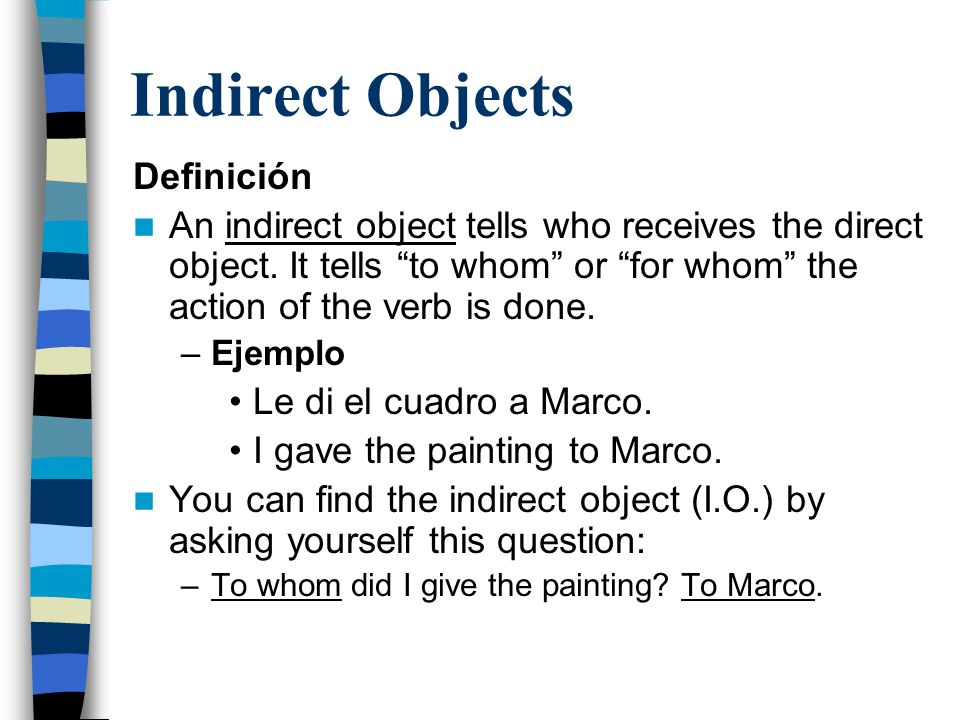 Indirect Objects Definición An indirect object tells who receives the direct object.