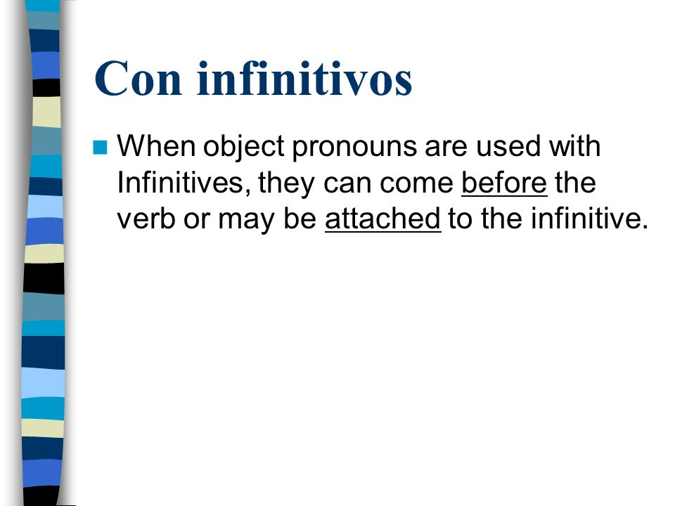 Con infinitivos When object pronouns are used with Infinitives, they can come before the verb or may be attached to the infinitive.