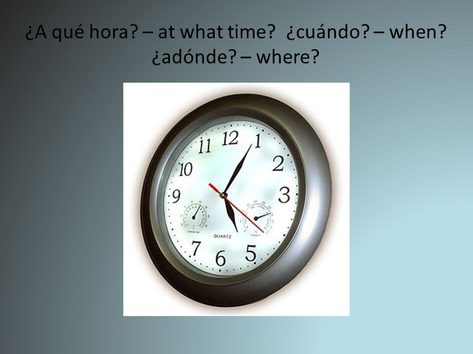 ¿A qué hora – at what time ¿cuándo – when ¿adónde – where