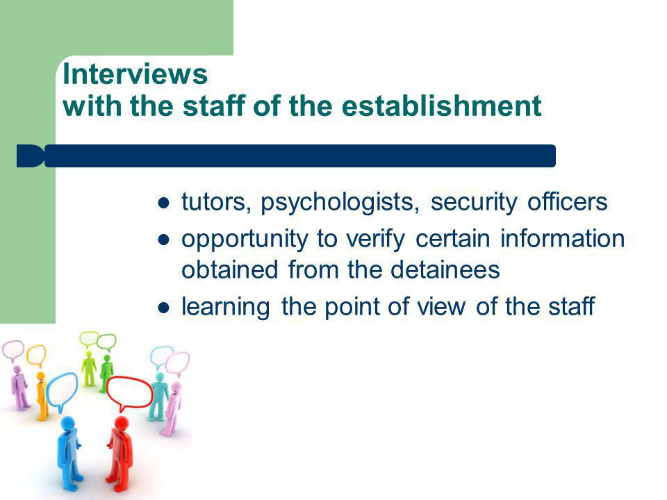Interviews with the staff of the establishment tutors, psychologists, security officers opportunity to verify certain information obtained from the detainees learning the point of view of the staff
